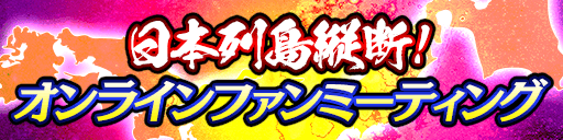 『日本列島縦断!オンラインファンミーティング 東北編』開催決定!参加応募の受付を開始!